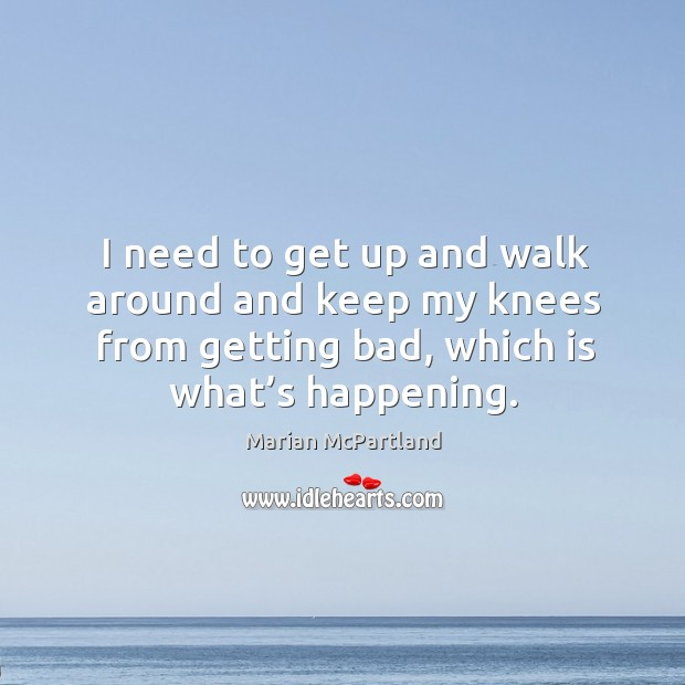 I need to get up and walk around and keep my knees from getting bad, which is what's happening. Marian McPartland Picture Quote