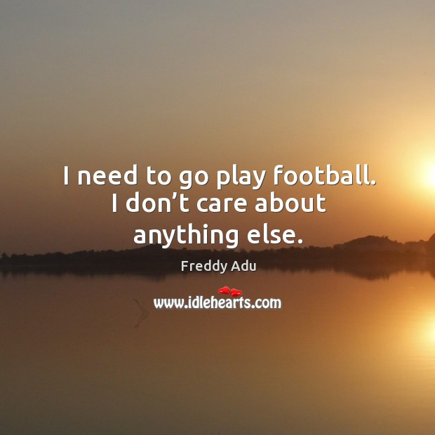 I need to go play football. I don't care about anything else. Freddy Adu Picture Quote