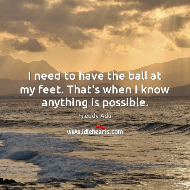 I need to have the ball at my feet. That's when I know anything is possible. Freddy Adu Picture Quote