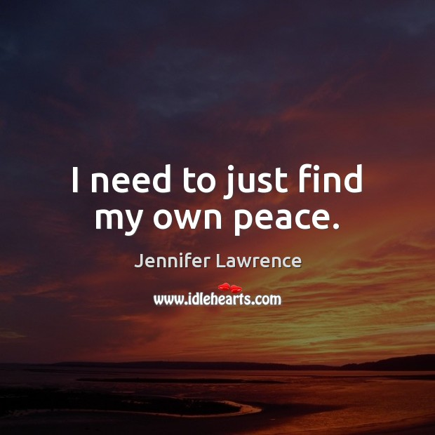 I need to just find my own peace. Jennifer Lawrence Picture Quote