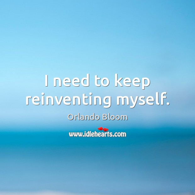 Image, I need to keep reinventing myself.