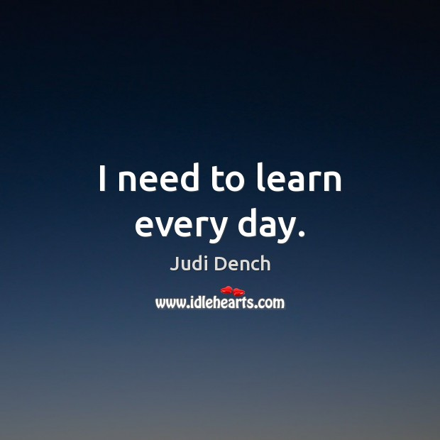 I need to learn every day. Judi Dench Picture Quote