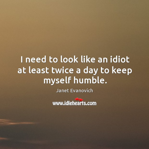 I need to look like an idiot at least twice a day to keep myself humble. Image