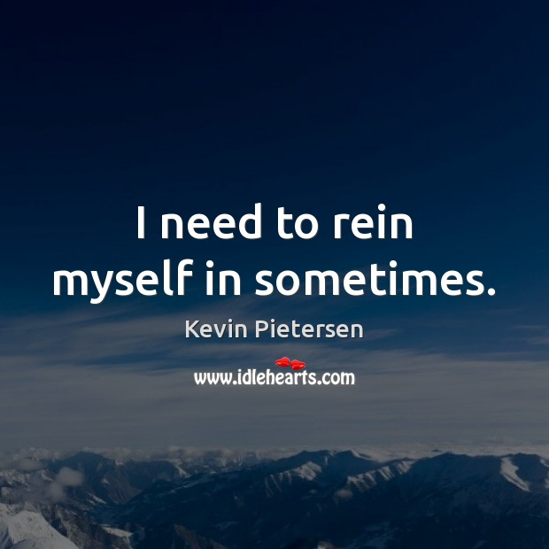 I need to rein myself in sometimes. Kevin Pietersen Picture Quote