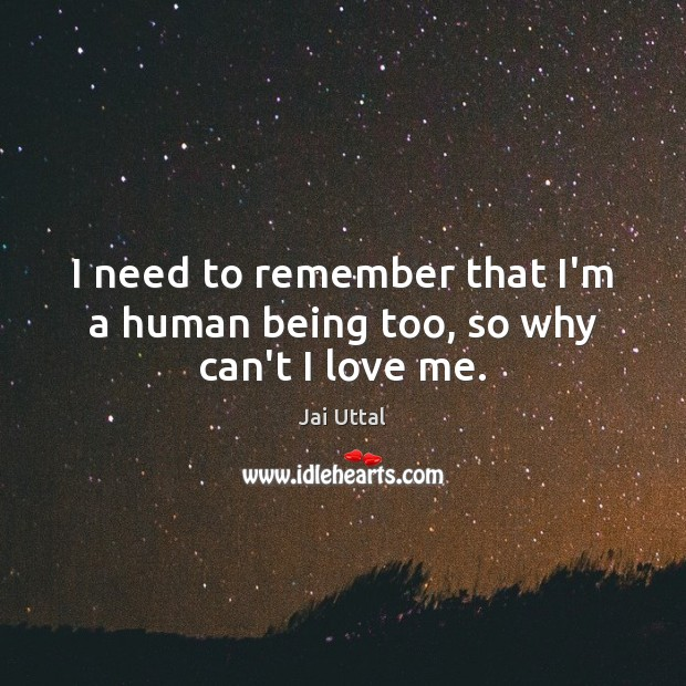 I need to remember that I'm a human being too, so why can't I love me. Love Me Quotes Image