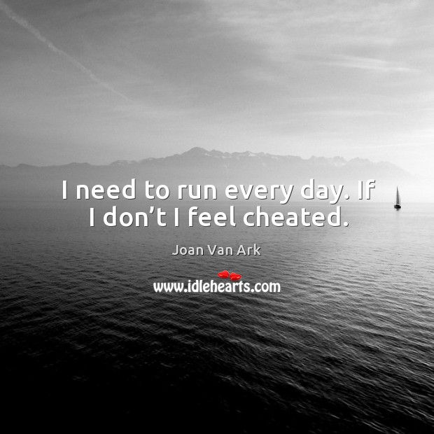 I need to run every day. If I don't I feel cheated. Image