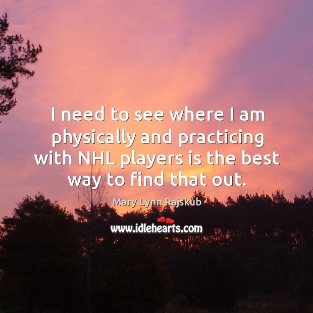 I need to see where I am physically and practicing with nhl players is the best way to find that out. Image