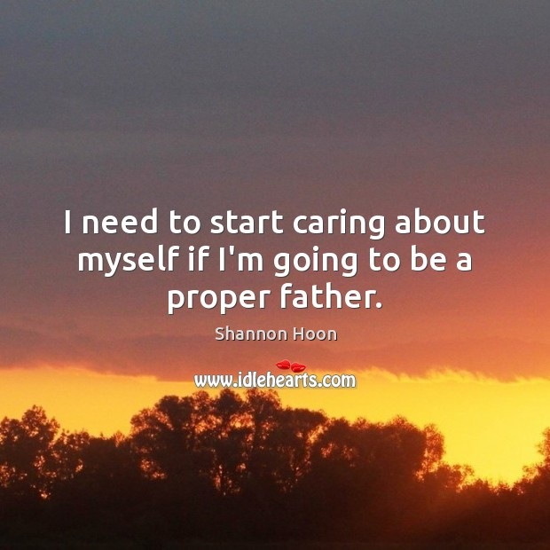 I need to start caring about myself if I'm going to be a proper father. Shannon Hoon Picture Quote