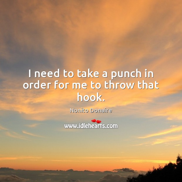 I need to take a punch in order for me to throw that hook. Nonito Donaire Picture Quote