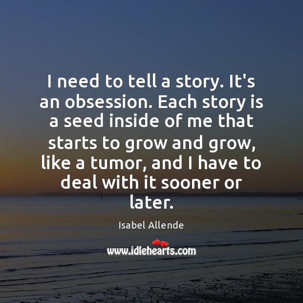 I need to tell a story. It's an obsession. Each story is Isabel Allende Picture Quote
