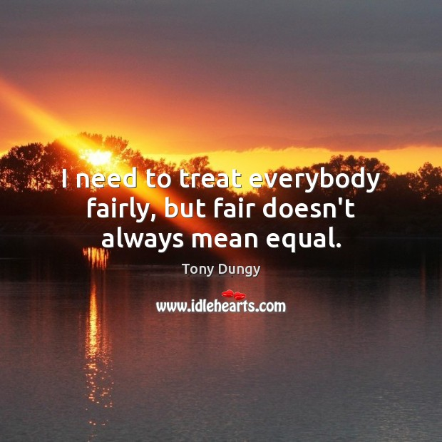 Image, I need to treat everybody fairly, but fair doesn't always mean equal.