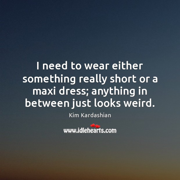 Image, I need to wear either something really short or a maxi dress;