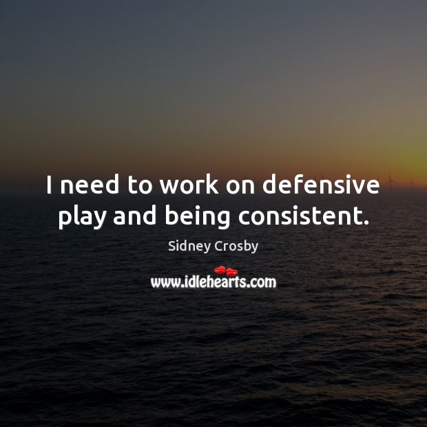 I need to work on defensive play and being consistent. Sidney Crosby Picture Quote