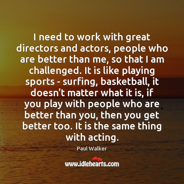 I need to work with great directors and actors, people who are Paul Walker Picture Quote