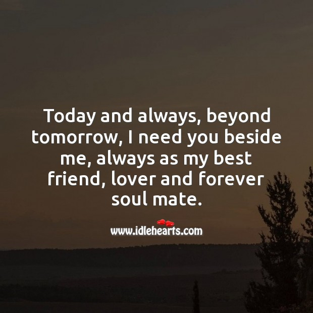 I need you beside me, always as my best friend, lover and forever soul mate. Best Friend Quotes Image