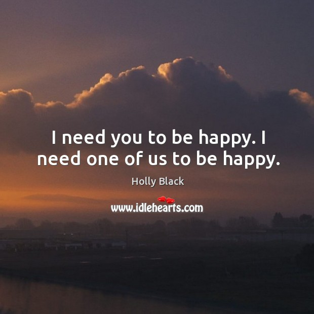 I need you to be happy. I need one of us to be happy. Image