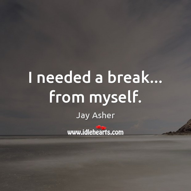 I needed a break… from myself. Jay Asher Picture Quote