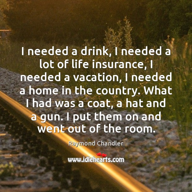 I needed a drink, I needed a lot of life insurance, I Raymond Chandler Picture Quote
