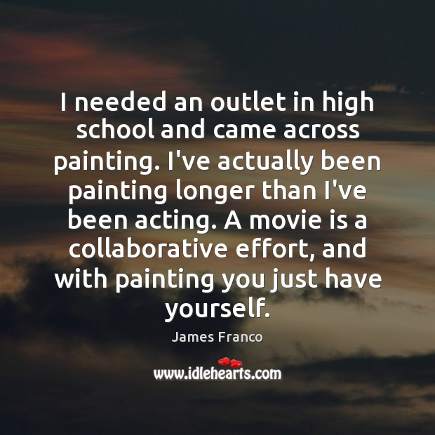 I needed an outlet in high school and came across painting. I've James Franco Picture Quote