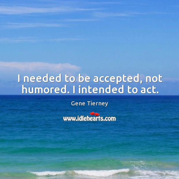 I needed to be accepted, not humored. I intended to act. Image