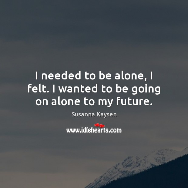 I needed to be alone, I felt. I wanted to be going on alone to my future. Susanna Kaysen Picture Quote