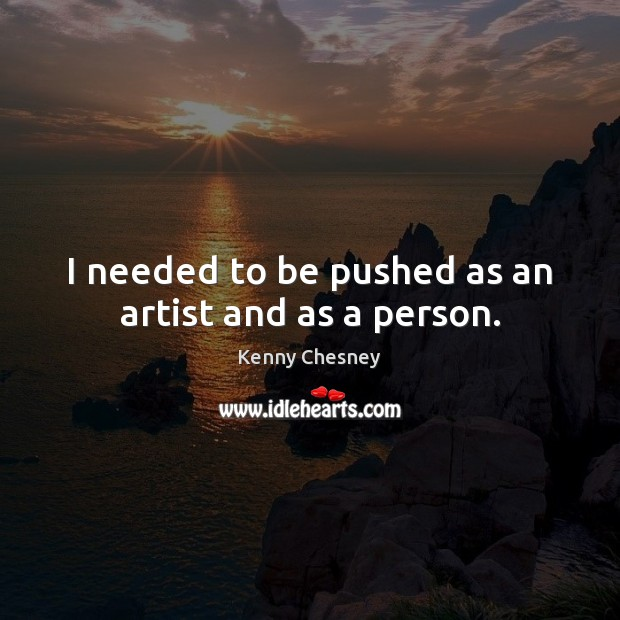 I needed to be pushed as an artist and as a person. Kenny Chesney Picture Quote