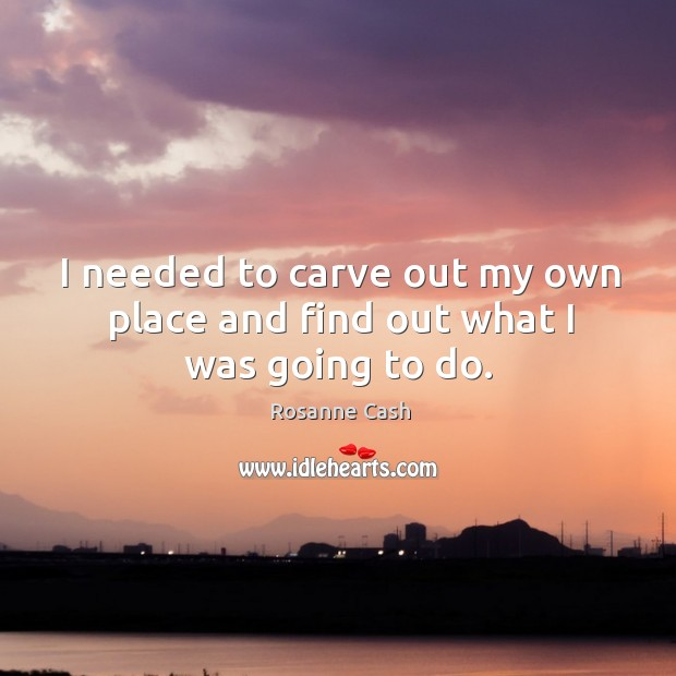 I needed to carve out my own place and find out what I was going to do. Rosanne Cash Picture Quote