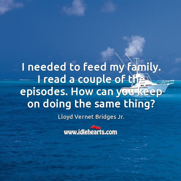 I needed to feed my family. I read a couple of the episodes. How can you keep on doing the same thing? Image