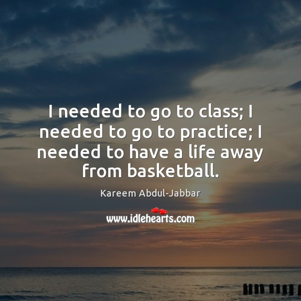 I needed to go to class; I needed to go to practice; Kareem Abdul-Jabbar Picture Quote