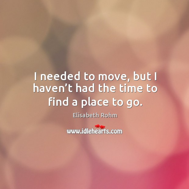 I needed to move, but I haven't had the time to find a place to go. Image