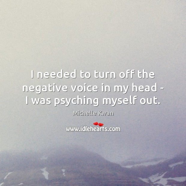 I needed to turn off the negative voice in my head – I was psyching myself out. Image