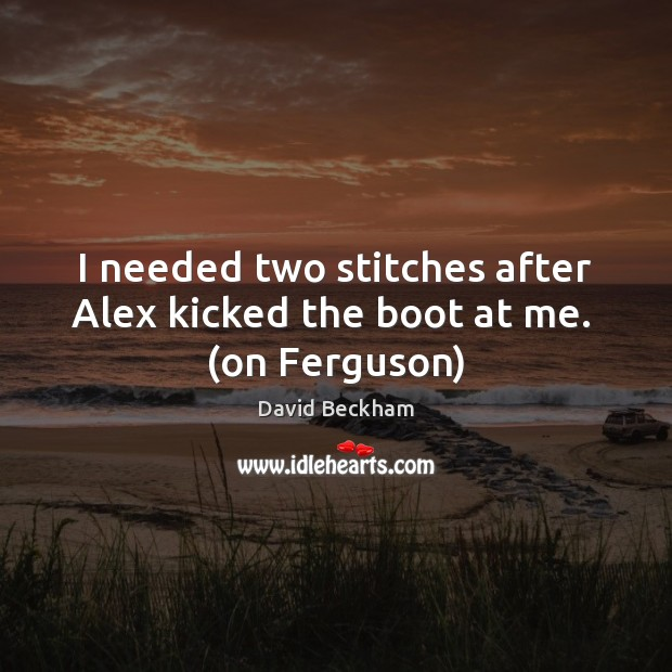 I needed two stitches after Alex kicked the boot at me.  (on Ferguson) David Beckham Picture Quote