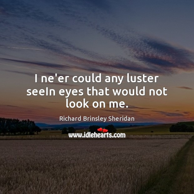 I ne'er could any luster seeIn eyes that would not look on me. Richard Brinsley Sheridan Picture Quote