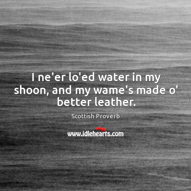 I ne'er lo'ed water in my shoon, and my wame's made o' better leather. Image