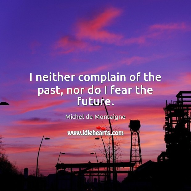 Image, I neither complain of the past, nor do I fear the future.