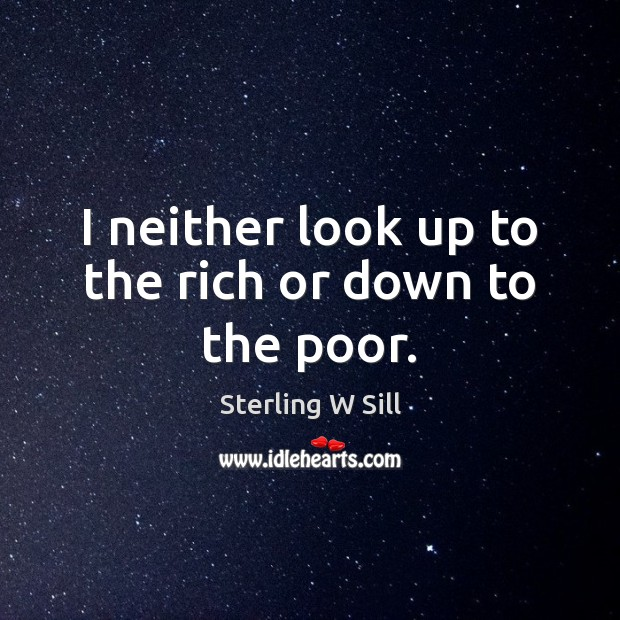 I neither look up to the rich or down to the poor. Sterling W Sill Picture Quote