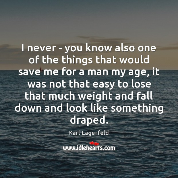 I never – you know also one of the things that would Karl Lagerfeld Picture Quote