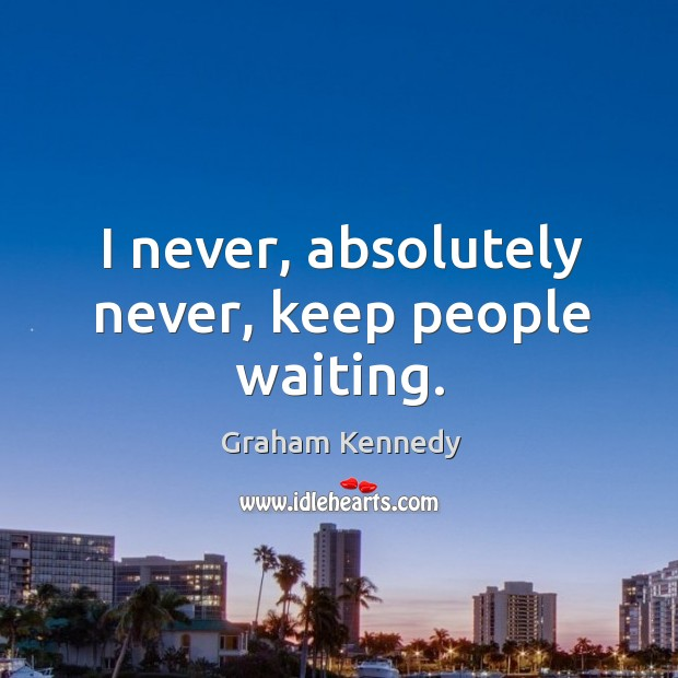 I never, absolutely never, keep people waiting. Image