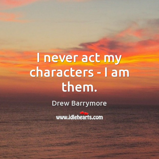 I never act my characters – I am them. Image