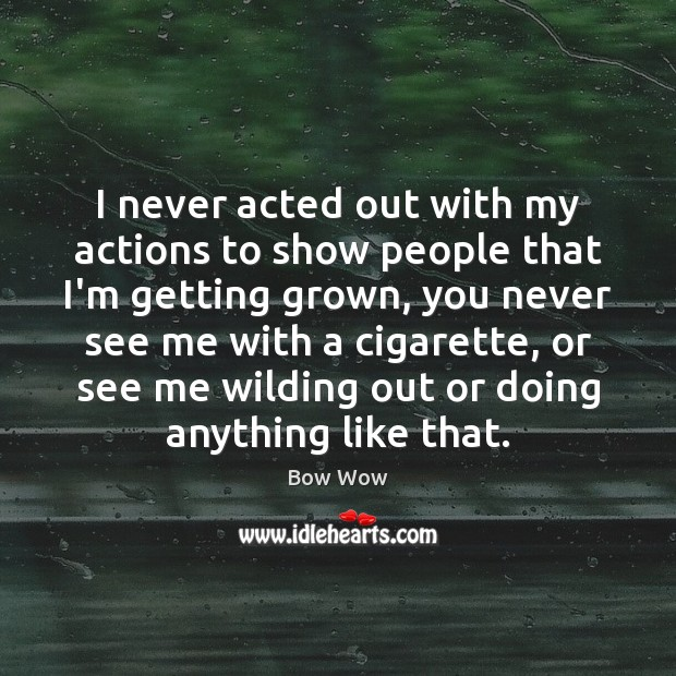 Image, I never acted out with my actions to show people that I'm