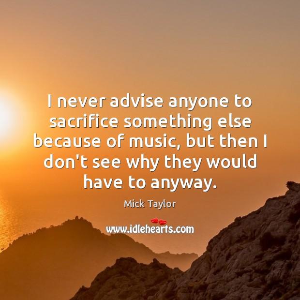 I never advise anyone to sacrifice something else because of music, but Image