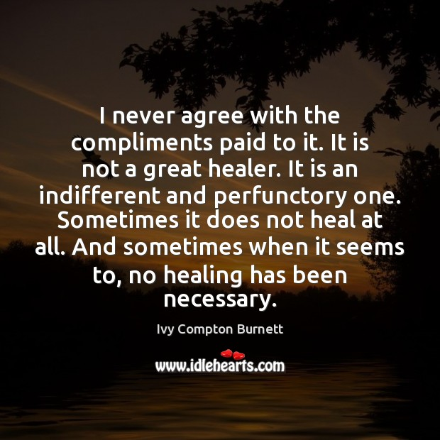 I never agree with the compliments paid to it. It is not Ivy Compton Burnett Picture Quote