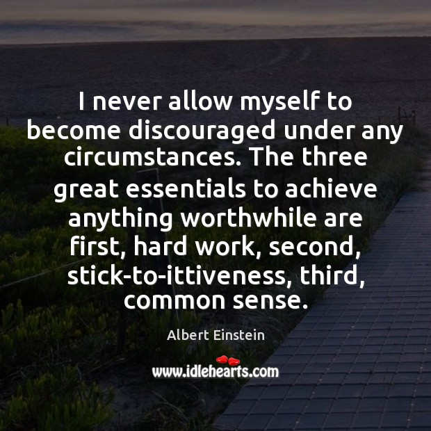 Image, I never allow myself to become discouraged under any circumstances. The three