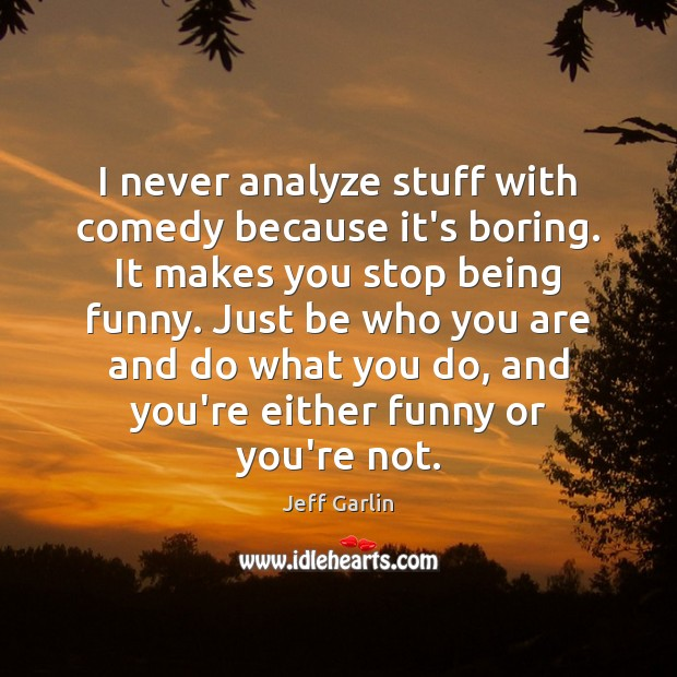 Image, I never analyze stuff with comedy because it's boring. It makes you