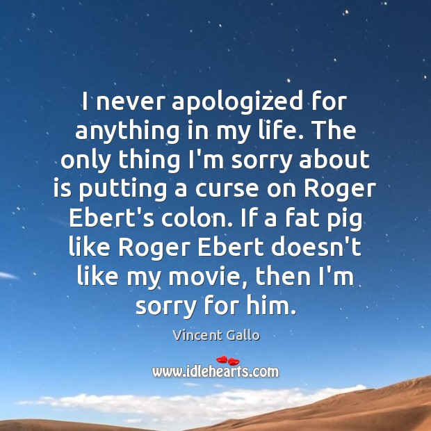 Image, I never apologized for anything in my life. The only thing I'm