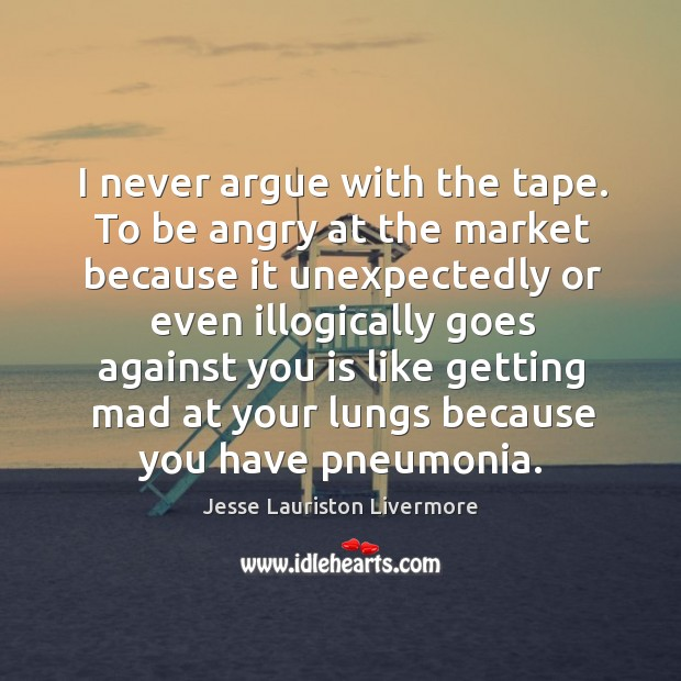 I never argue with the tape. To be angry at the market Jesse Lauriston Livermore Picture Quote
