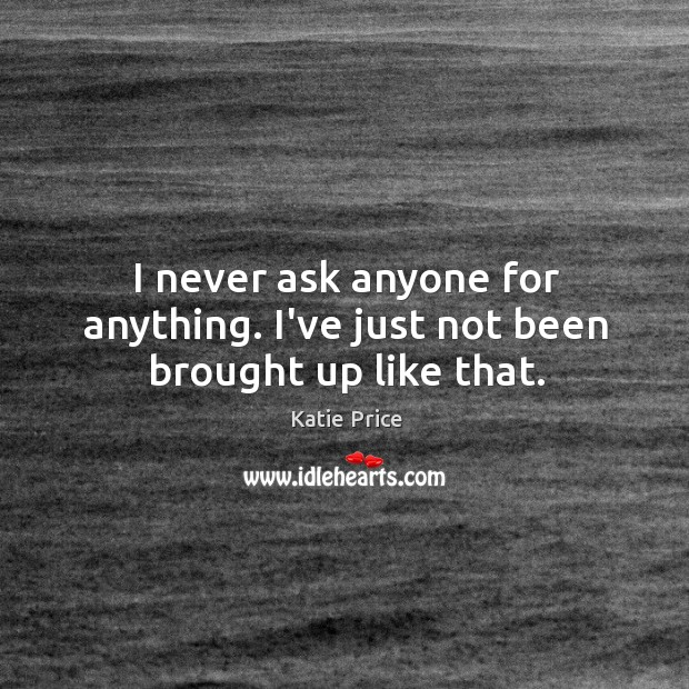 I never ask anyone for anything. I've just not been brought up like that. Katie Price Picture Quote