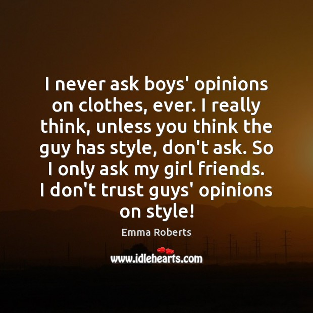 I never ask boys' opinions on clothes, ever. I really think, unless Emma Roberts Picture Quote