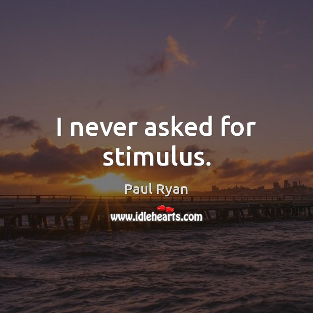 I never asked for stimulus. Paul Ryan Picture Quote