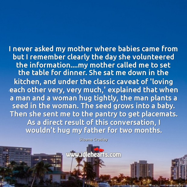 I never asked my mother where babies came from but I remember Sloane Crosley Picture Quote